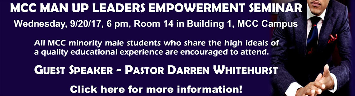 MCC Man Up Leaders Empowerment Seminar.  Wednesday, 9/20/2017 at 6 PM.  Room 14 in Building 1 on Williamston campus.  All MCC minority male students who share the high ideals of a quality educational experience are encouraged to attend. Guest speaker is Pastor Darren Whitehurst.  Click here for more info.